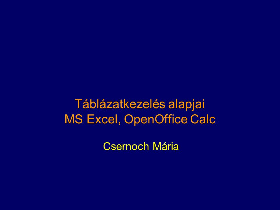 Táblázatkezelés alapjai MS Excel, OpenOffice Calc Csernoch Mária