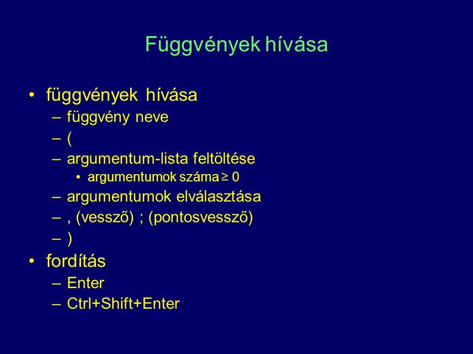 Függvények hívása függvények hívása –függvény neve –(–( –argumentum-lista feltöltése argumentumok száma ≥ 0 –argumentumok elválasztása –, (vessző) ; (pontosvessző) –)–) fordítás –Enter –Ctrl+Shift+Enter