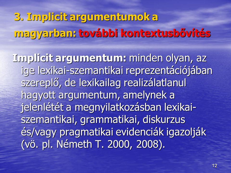 12 3. Implicit argumentumok a magyarban: további kontextusbővítés Implicit argumentum: minden olyan, az ige lexikai-szemantikai reprezentációjában sze