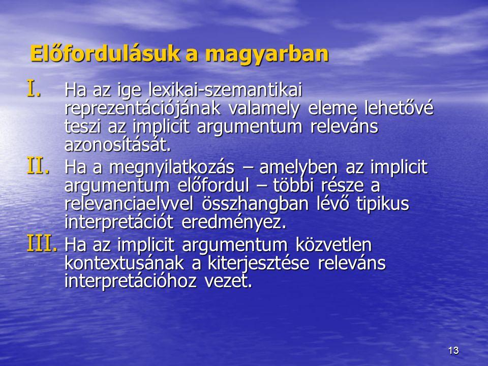 13 Előfordulásuk a magyarban I. Ha az ige lexikai-szemantikai reprezentációjának valamely eleme lehetővé teszi az implicit argumentum releváns azonosí