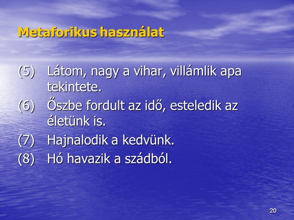 20 Metaforikus használat (5) Látom, nagy a vihar, villámlik apa tekintete. (6)Őszbe fordult az idő, esteledik az életünk is. (7)Hajnalodik a kedvünk.