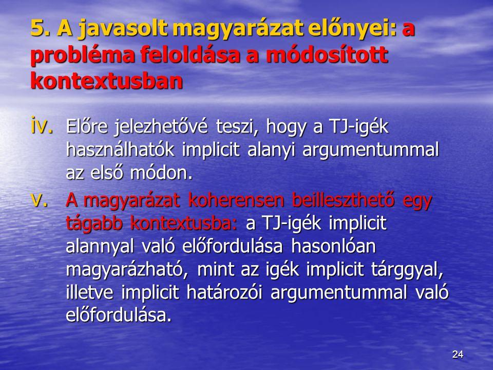 24 5. A javasolt magyarázat előnyei: a probléma feloldása a módosított kontextusban iv. Előre jelezhetővé teszi, hogy a TJ-igék használhatók implicit