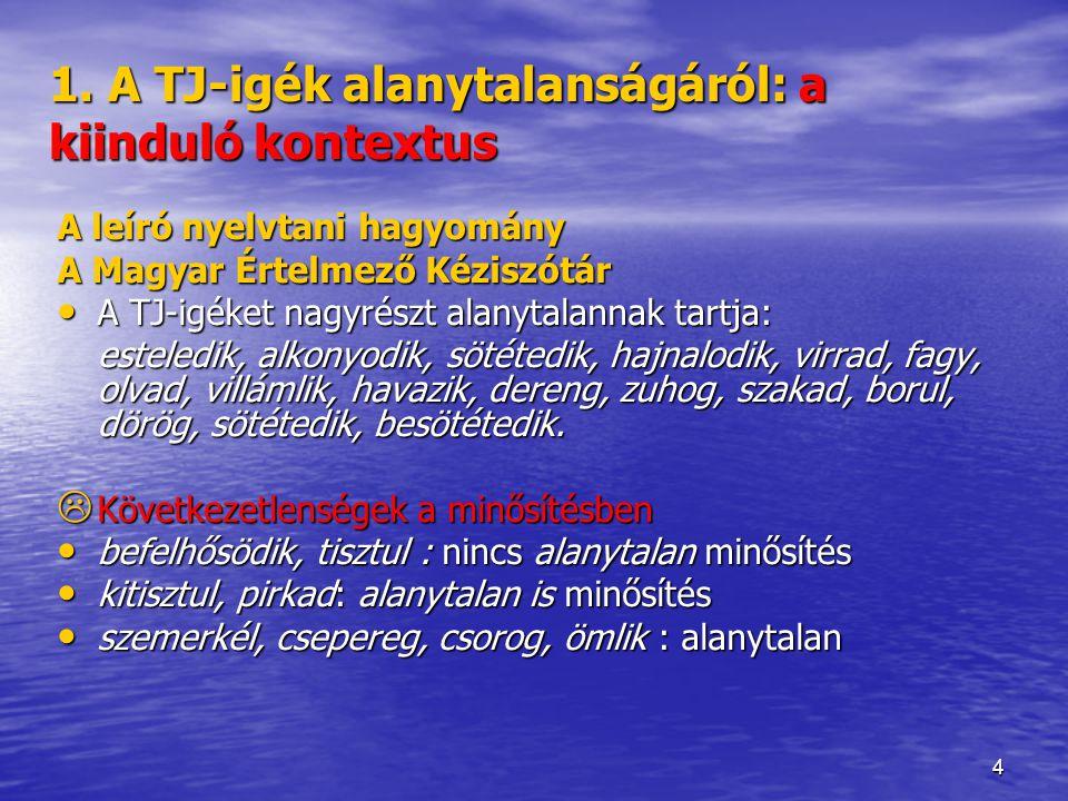 4 1. A TJ-igék alanytalanságáról: a kiinduló kontextus A leíró nyelvtani hagyomány A Magyar Értelmező Kéziszótár A TJ-igéket nagyrészt alanytalannak t