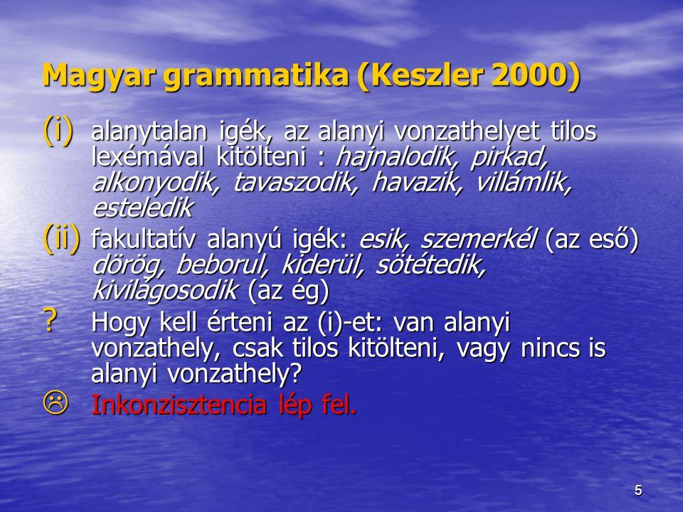 5 Magyar grammatika (Keszler 2000) (i) alanytalan igék, az alanyi vonzathelyet tilos lexémával kitölteni : hajnalodik, pirkad, alkonyodik, tavaszodik, havazik, villámlik, esteledik (ii) fakultatív alanyú igék: esik, szemerkél (az eső) dörög, beborul, kiderül, sötétedik, kivilágosodik (az ég) .