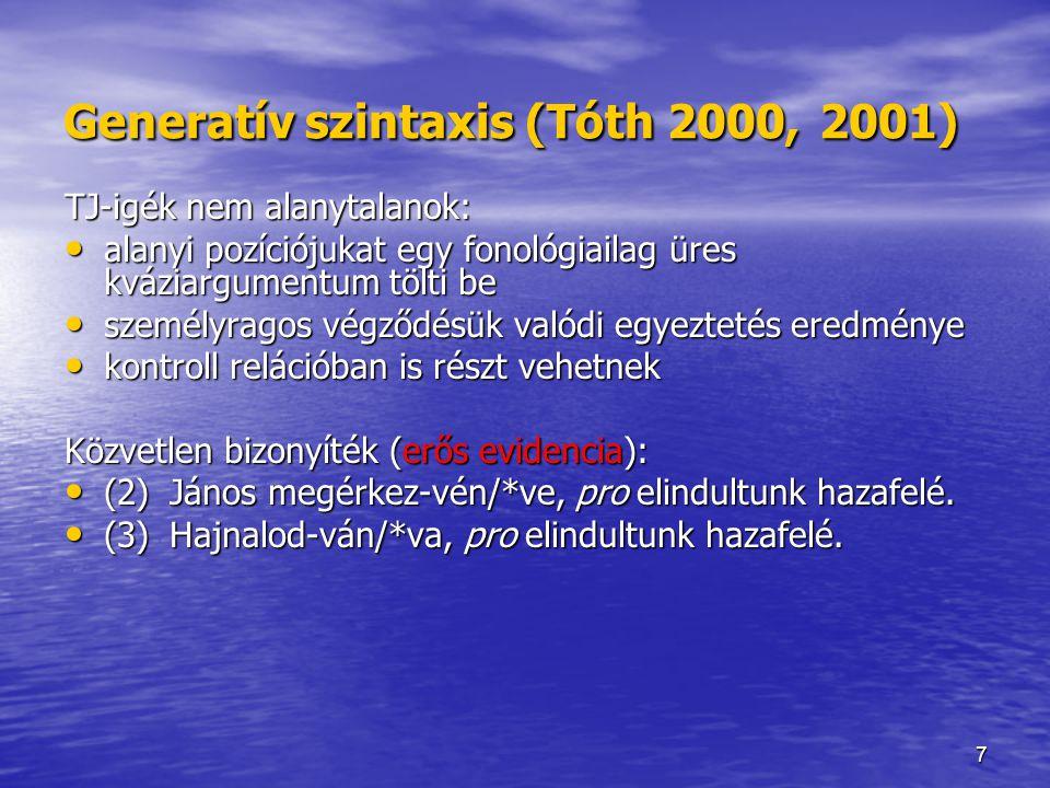7 Generatív szintaxis (Tóth 2000, 2001) TJ-igék nem alanytalanok: alanyi pozíciójukat egy fonológiailag üres kváziargumentum tölti be alanyi pozíciójukat egy fonológiailag üres kváziargumentum tölti be személyragos végződésük valódi egyeztetés eredménye személyragos végződésük valódi egyeztetés eredménye kontroll relációban is részt vehetnek kontroll relációban is részt vehetnek Közvetlen bizonyíték (erős evidencia): (2)János megérkez-vén/*ve, pro elindultunk hazafelé.