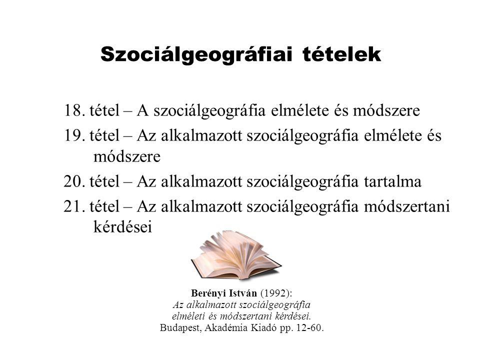 Szociálgeográfiai tételek 18. tétel – A szociálgeográfia elmélete és módszere 19. tétel – Az alkalmazott szociálgeográfia elmélete és módszere 20. tét