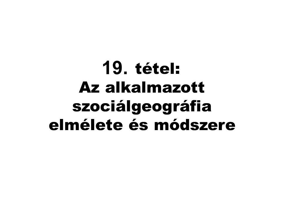 16. tétel: Az alkalmazott szociálgeográfia elmélete és módszere 19.