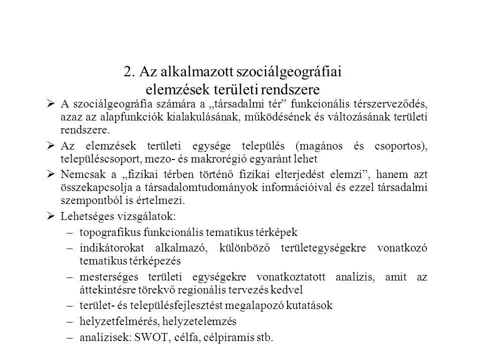 """2. Az alkalmazott szociálgeográfiai elemzések területi rendszere  A szociálgeográfia számára a """"társadalmi tér"""" funkcionális térszerveződés, azaz az"""