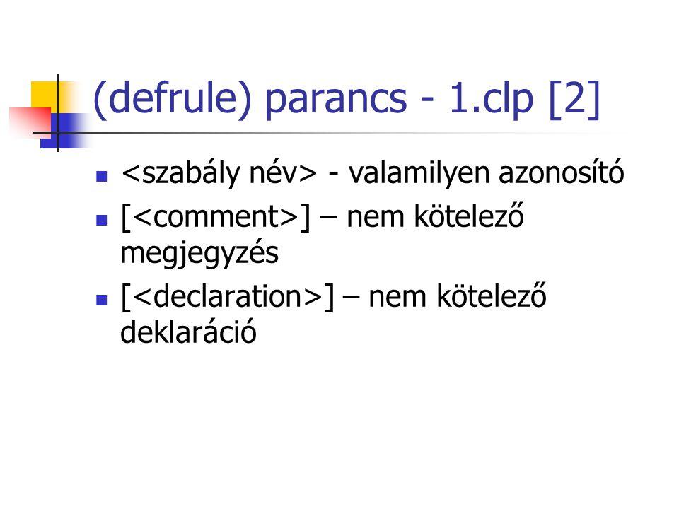 (defrule) parancs - 1.clp [2] - valamilyen azonosító [ ] – nem kötelező megjegyzés [ ] – nem kötelező deklaráció