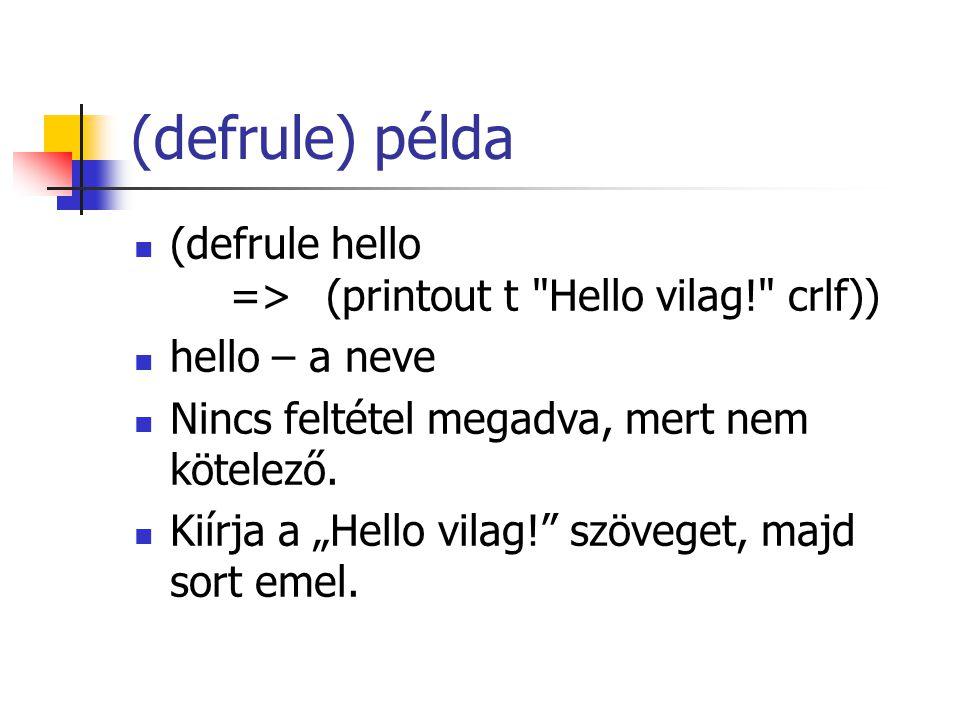(defrule) példa (defrule hello =>(printout t Hello vilag! crlf)) hello – a neve Nincs feltétel megadva, mert nem kötelező.