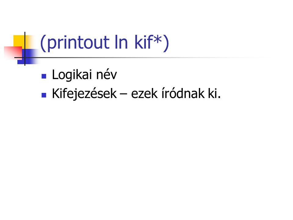 (printout ln kif*) Logikai név Kifejezések – ezek íródnak ki.