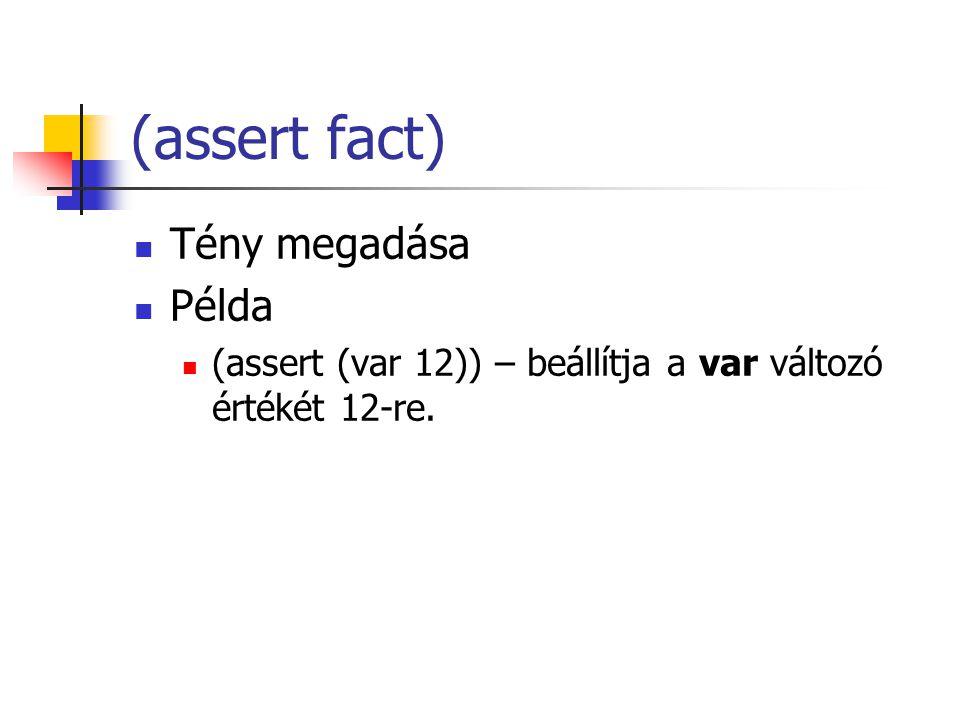 (assert fact) Tény megadása Példa (assert (var 12)) – beállítja a var változó értékét 12-re.
