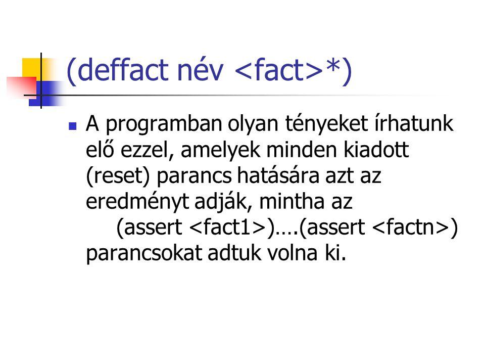 (deffact név *) A programban olyan tényeket írhatunk elő ezzel, amelyek minden kiadott (reset) parancs hatására azt az eredményt adják, mintha az (assert )….(assert ) parancsokat adtuk volna ki.
