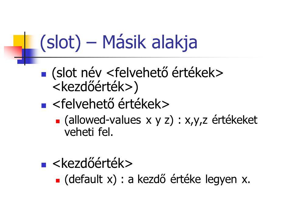 (slot) – Másik alakja (slot név ) (allowed-values x y z) : x,y,z értékeket veheti fel.