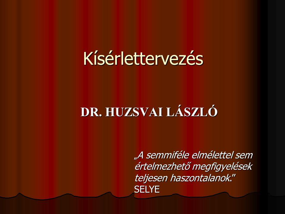 """Kísérlettervezés DR. HUZSVAI LÁSZLÓ """" A semmiféle elmélettel sem értelmezhető megfigyelések teljesen haszontalanok."""" SELYE"""