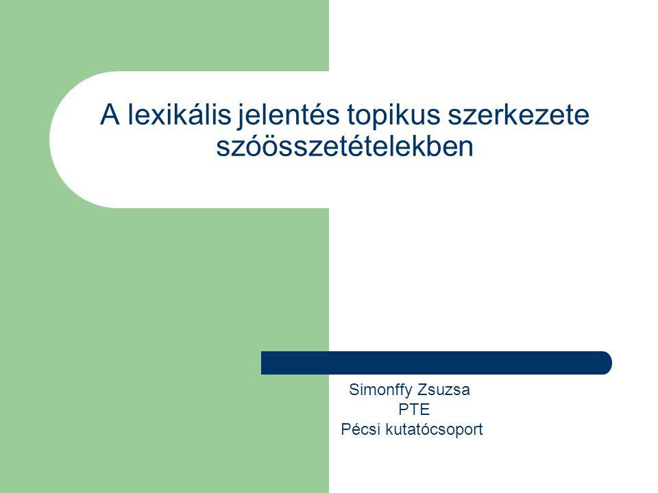 A lexikális jelentés topikus szerkezete szóösszetételekben Simonffy Zsuzsa PTE Pécsi kutatócsoport