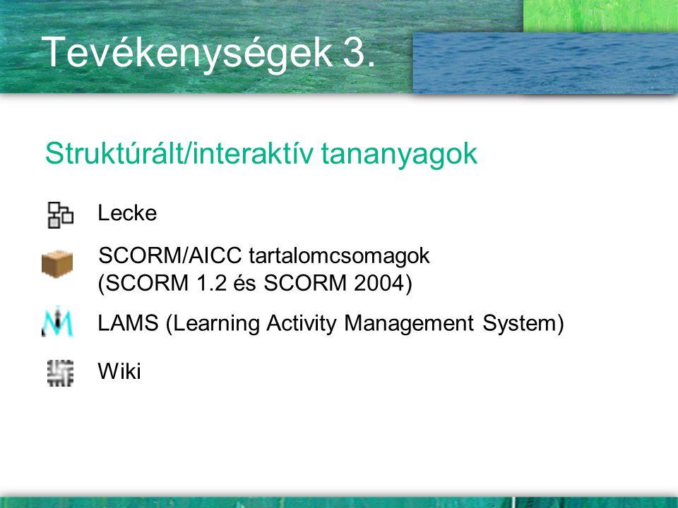 Tevékenységek 3. Struktúrált/interaktív tananyagok Lecke LAMS (Learning Activity Management System) SCORM/AICC tartalomcsomagok (SCORM 1.2 és SCORM 20