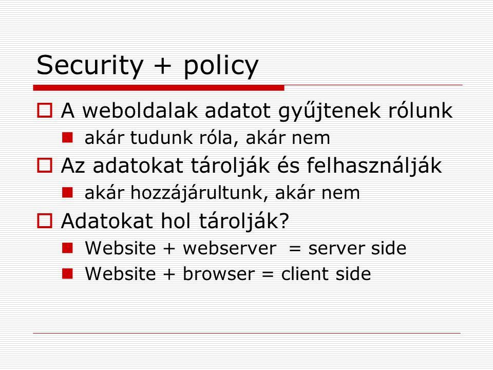 Security + policy  A weboldalak adatot gyűjtenek rólunk akár tudunk róla, akár nem  Az adatokat tárolják és felhasználják akár hozzájárultunk, akár nem  Adatokat hol tárolják.