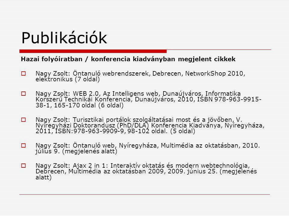 Publikációk Hazai folyóiratban / konferencia kiadványban megjelent cikkek  Nagy Zsolt: Öntanuló webrendszerek, Debrecen, NetworkShop 2010, elektronikus (7 oldal)  Nagy Zsolt: WEB 2.0, Az Intelligens web, Dunaújváros, Informatika Korszerű Technikái Konferencia, Dunaújváros, 2010, ISBN 978-963-9915- 38-1, 165-170 oldal (6 oldal)  Nagy Zsolt: Turisztikai portálok szolgáltatásai most és a jövőben, V.