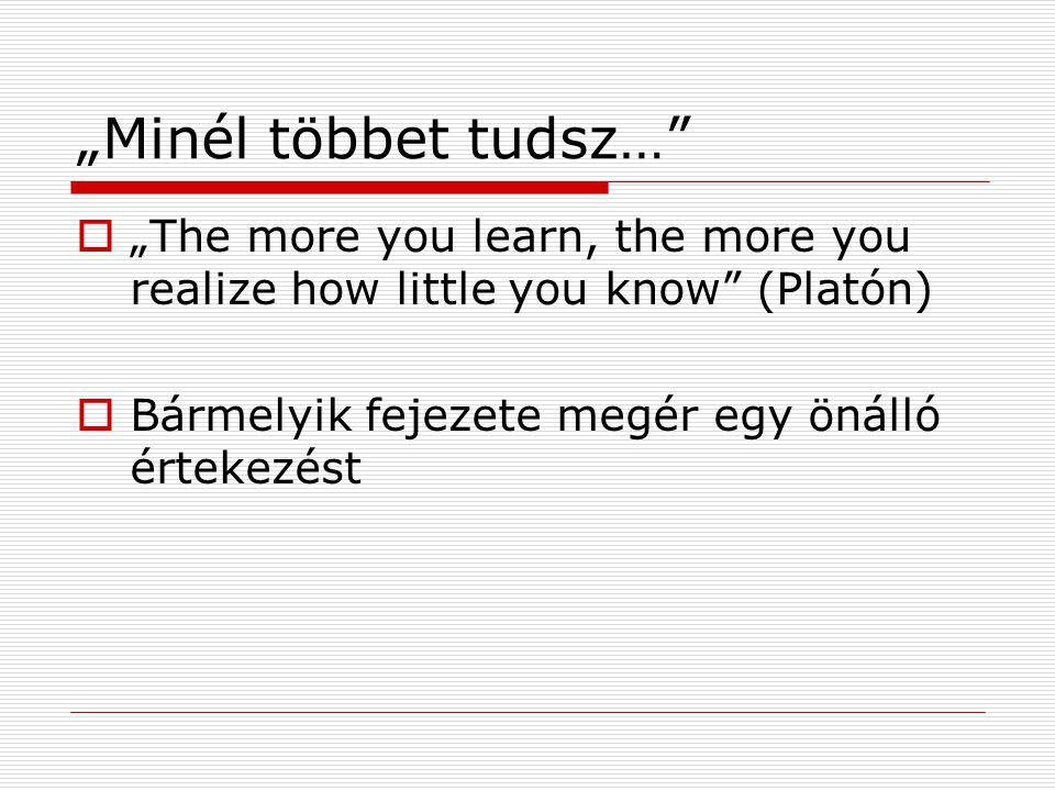 """""""Minél többet tudsz…  """"The more you learn, the more you realize how little you know (Platón)  Bármelyik fejezete megér egy önálló értekezést"""