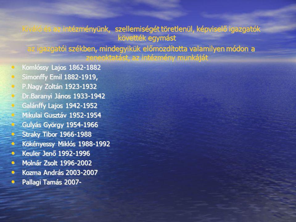 Kiváló és az intézményünk, szellemiségét töretlenül, képviselő igazgatók követték egymást az igazgatói székben, mindegyikük előmozdította valamilyen módon a zeneoktatást, az intézmény munkáját Komlóssy Lajos 1862-1882 Komlóssy Lajos 1862-1882 Simonffy Emil 1882-1919, Simonffy Emil 1882-1919, P.Nagy Zoltán 1923-1932 P.Nagy Zoltán 1923-1932 Dr.Baranyi János 1933-1942 Dr.Baranyi János 1933-1942 Galánffy Lajos 1942-1952 Galánffy Lajos 1942-1952 Mikulai Gusztáv 1952-1954 Mikulai Gusztáv 1952-1954 Gulyás György 1954-1966 Gulyás György 1954-1966 Straky Tibor 1966-1988 Straky Tibor 1966-1988 Kökényessy Miklós 1988-1992 Kökényessy Miklós 1988-1992 Keuler Jenő 1992-1996 Keuler Jenő 1992-1996 Molnár Zsolt 1996-2002 Molnár Zsolt 1996-2002 Kozma András 2003-2007 Kozma András 2003-2007 Pallagi Tamás 2007- Pallagi Tamás 2007-