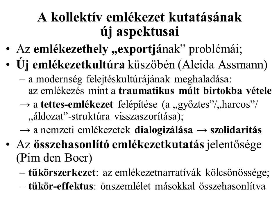 """A kollektív emlékezet kutatásának új aspektusai Az emlékezethely """"exportjának problémái; Új emlékezetkultúra küszöbén (Aleida Assmann) –a modernség felejtéskultúrájának meghaladása: az emlékezés mint a traumatikus múlt birtokba vétele → a tettes-emlékezet felépítése (a """"győztes /""""harcos / """"áldozat -struktúra visszaszorítása); → a nemzeti emlékezetek dialogizálása → szolidaritás Az összehasonlító emlékezetkutatás jelentősége (Pim den Boer) –tükörszerkezet: az emlékezetnarratívák kölcsönössége; –tükör-effektus: önszemlélet másokkal összehasonlítva"""