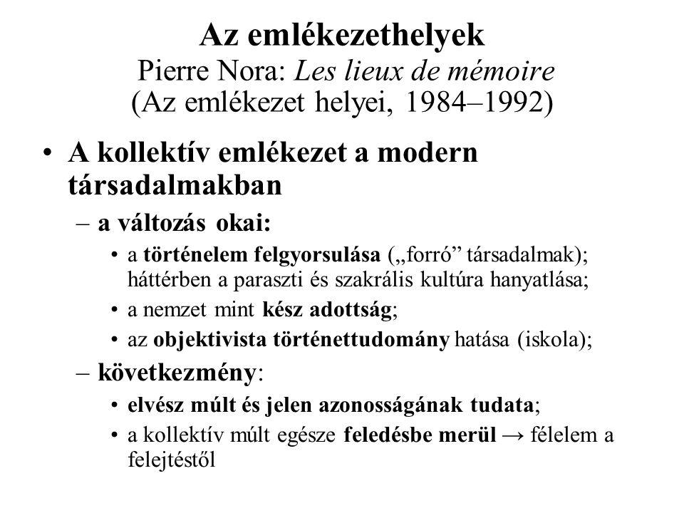 """Az emlékezethelyek Pierre Nora: Les lieux de mémoire (Az emlékezet helyei, 1984–1992) A kollektív emlékezet a modern társadalmakban –a változás okai: a történelem felgyorsulása (""""forró társadalmak); háttérben a paraszti és szakrális kultúra hanyatlása; a nemzet mint kész adottság; az objektivista történettudomány hatása (iskola); –következmény: elvész múlt és jelen azonosságának tudata; a kollektív múlt egésze feledésbe merül → félelem a felejtéstől"""