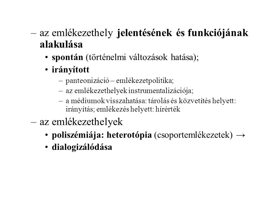 –az emlékezethely jelentésének és funkciójának alakulása spontán (történelmi változások hatása); irányított –panteonizáció – emlékezetpolitika; –az emlékezethelyek instrumentalizációja; –a médiumok visszahatása: tárolás és közvetítés helyett: irányítás; emlékezés helyett: hírérték –az emlékezethelyek poliszémiája: heterotópia (csoportemlékezetek) → dialogizálódása