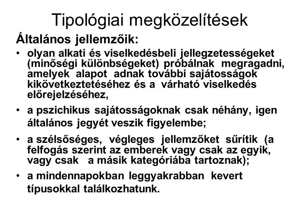 Tipológiai megközelítések Általános jellemzőik: olyan alkati és viselkedésbeli jellegzetességeket (minőségi különbségeket) próbálnak megragadni, amelyek alapot adnak további sajátosságok kikövetkeztetéséhez és a várható viselkedés előrejelzéséhez, a pszichikus sajátosságoknak csak néhány, igen általános jegyét veszik figyelembe; a szélsőséges, végleges jellemzőket sűrítik (a felfogás szerint az emberek vagy csak az egyik, vagy csak a másik kategóriába tartoznak); a mindennapokban leggyakrabban kevert típusokkal találkozhatunk.