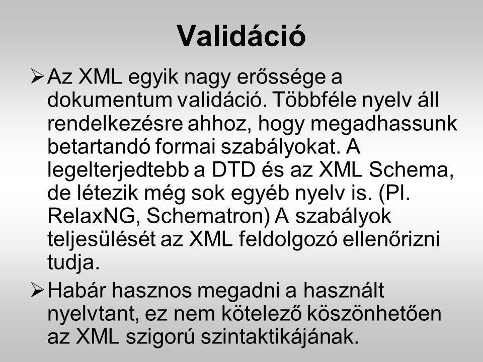 Validáció  Az XML egyik nagy erőssége a dokumentum validáció. Többféle nyelv áll rendelkezésre ahhoz, hogy megadhassunk betartandó formai szabályokat