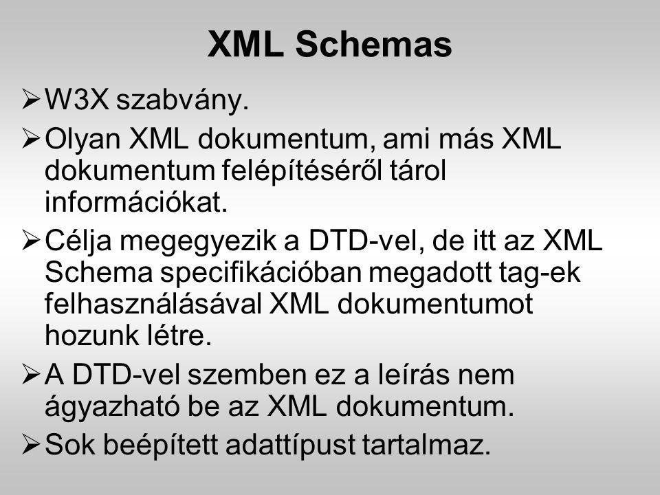XML Schemas  W3X szabvány.  Olyan XML dokumentum, ami más XML dokumentum felépítéséről tárol információkat.  Célja megegyezik a DTD-vel, de itt az