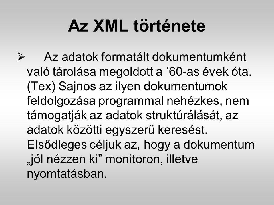 Az XML története  Az adatok formatált dokumentumként való tárolása megoldott a '60-as évek óta. (Tex) Sajnos az ilyen dokumentumok feldolgozása progr