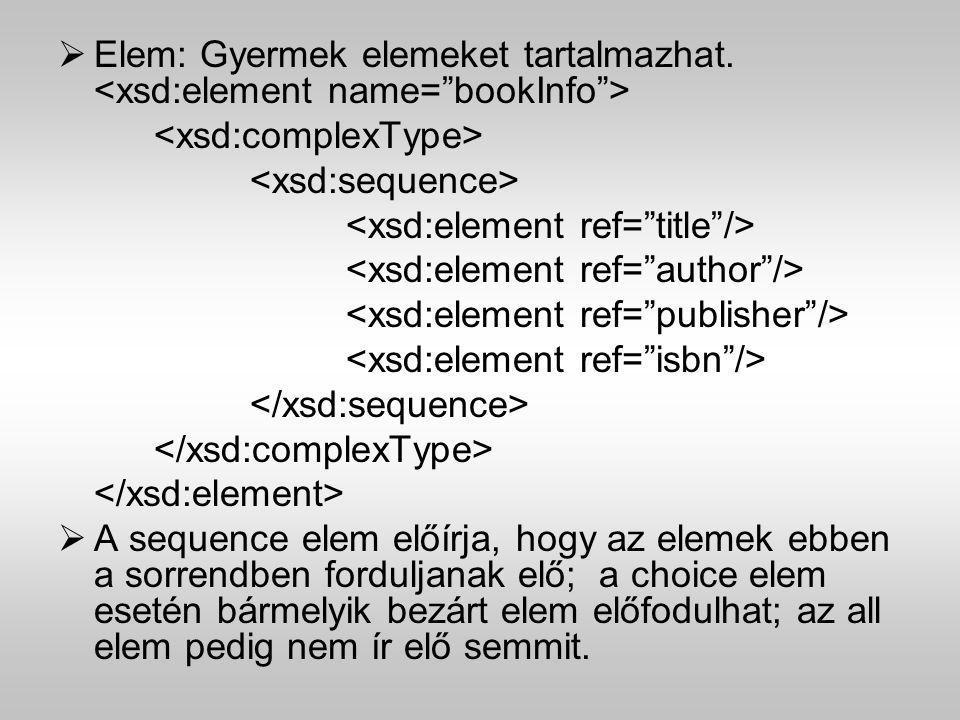  Elem: Gyermek elemeket tartalmazhat.  A sequence elem előírja, hogy az elemek ebben a sorrendben forduljanak elő; a choice elem esetén bármelyik be