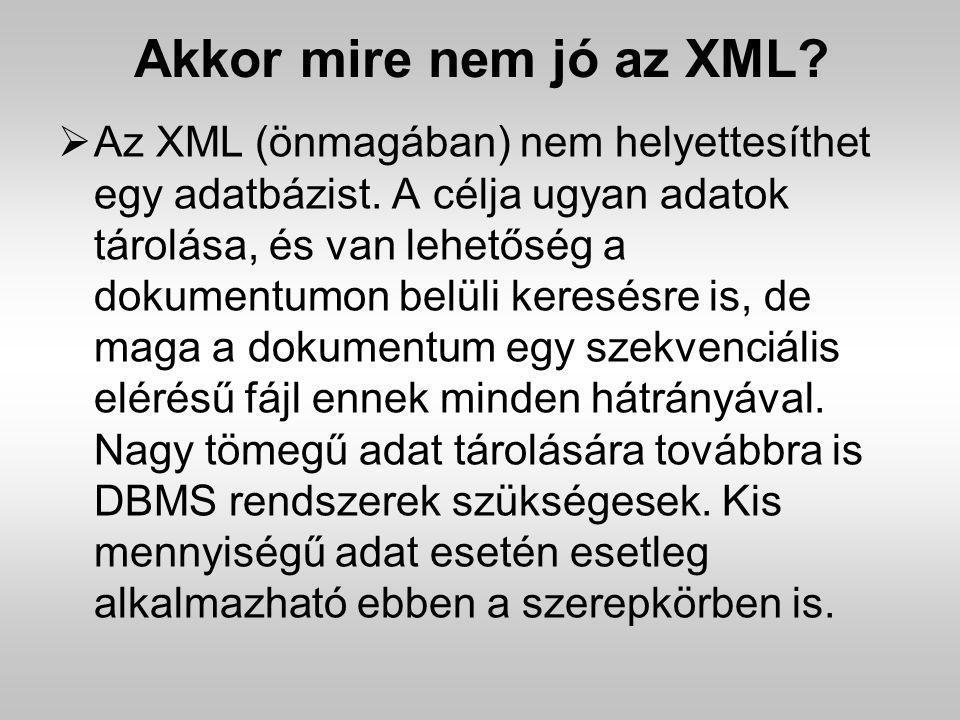Akkor mire nem jó az XML?  Az XML (önmagában) nem helyettesíthet egy adatbázist. A célja ugyan adatok tárolása, és van lehetőség a dokumentumon belül