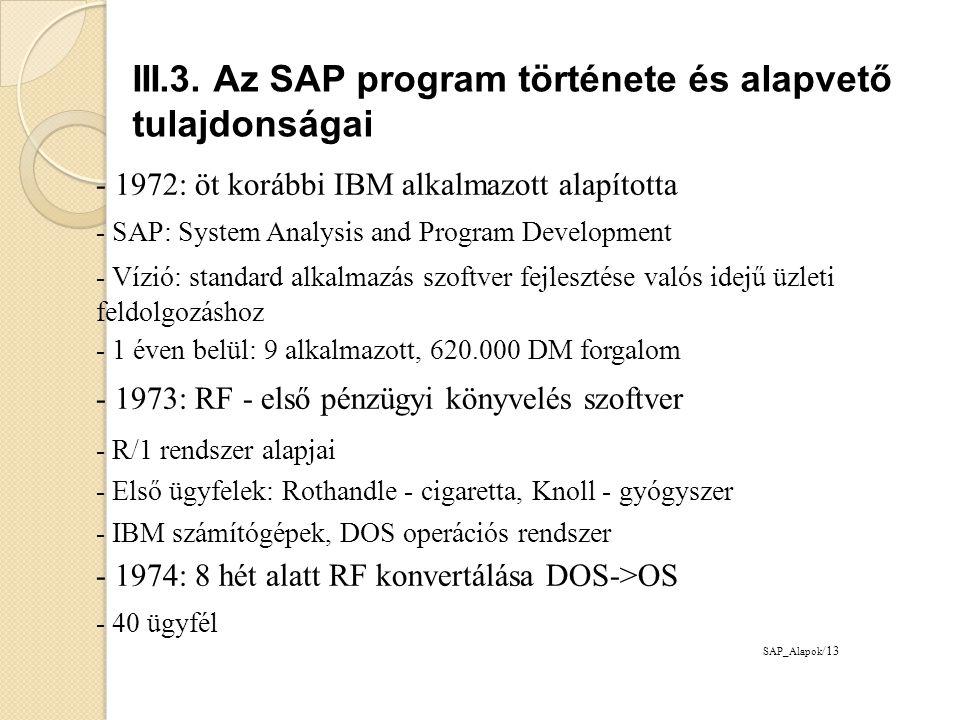 - 1976: SAP GmbH megalapítása - értékesítés és marketing - Systems, Applications and Products in Data Processing - 25 alkalmazott, 3.81 mDM forgalom - 1977: Központ Weinheim -> Waldorf - Első külföldi ügyfelek: 2 új telepítés Ausztriában - 1979: Első saját szerver használata - Siemens 7738 - Első fejlesztő központ még bérelt helyen - IBM adatbázis és dialógus kontrol rendszer tapasztalatok: - SAP R/2 rendszer fejlesztése (mérföldkő) SAP_Alapok /14 III.3.
