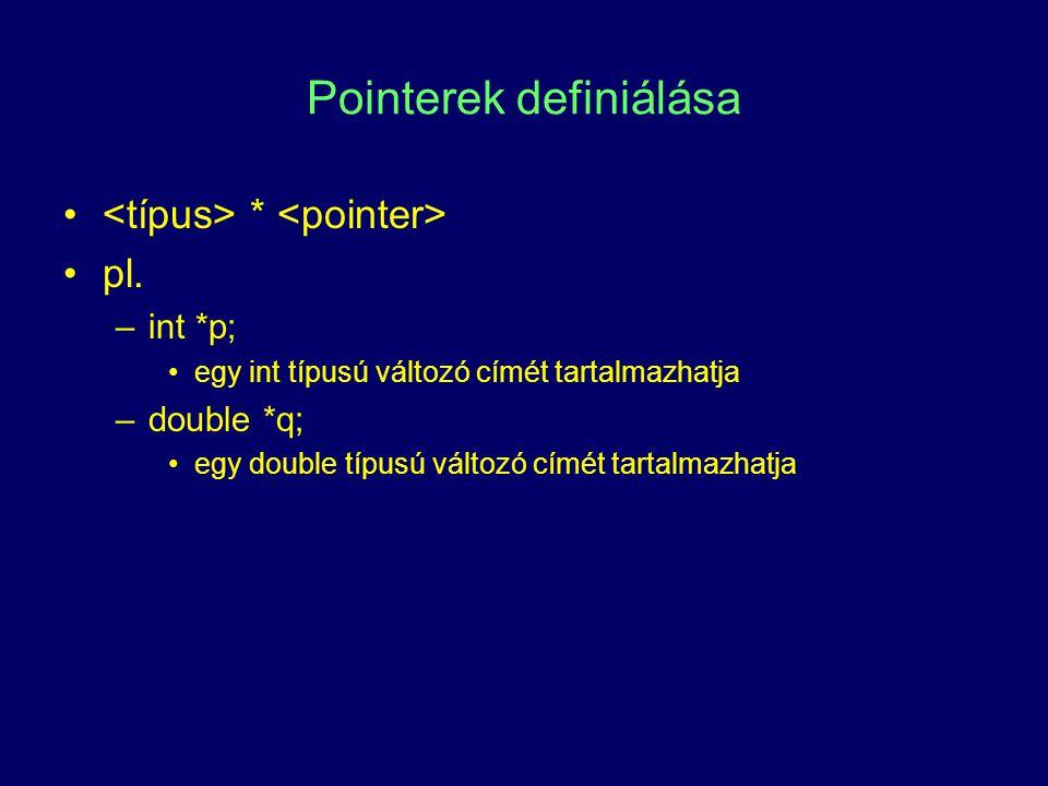 Pointerek definiálása * pl. –int *p; egy int típusú változó címét tartalmazhatja –double *q; egy double típusú változó címét tartalmazhatja