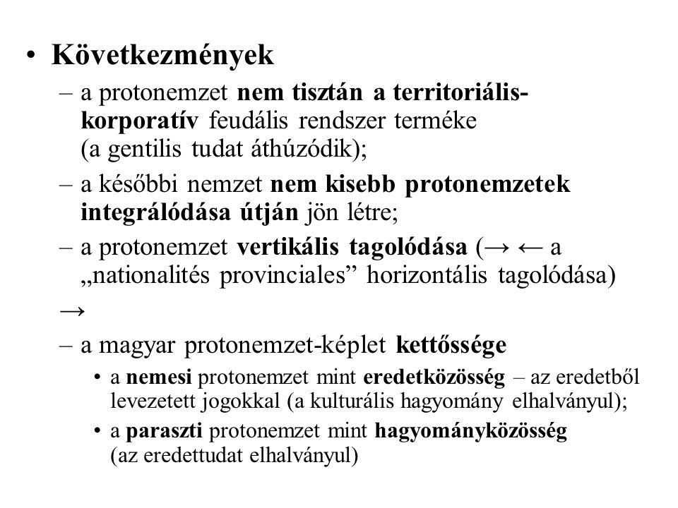 """Következmények –a protonemzet nem tisztán a territoriális- korporatív feudális rendszer terméke (a gentilis tudat áthúzódik); –a későbbi nemzet nem kisebb protonemzetek integrálódása útján jön létre; –a protonemzet vertikális tagolódása (→ ← a """"nationalités provinciales horizontális tagolódása) → –a magyar protonemzet-képlet kettőssége a nemesi protonemzet mint eredetközösség – az eredetből levezetett jogokkal (a kulturális hagyomány elhalványul); a paraszti protonemzet mint hagyományközösség (az eredettudat elhalványul)"""