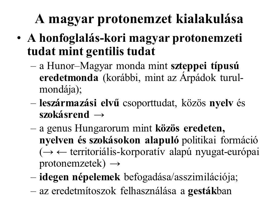 A magyar protonemzet kialakulása A honfoglalás-kori magyar protonemzeti tudat mint gentilis tudat –a Hunor–Magyar monda mint szteppei típusú eredetmonda (korábbi, mint az Árpádok turul- mondája); –leszármazási elvű csoporttudat, közös nyelv és szokásrend → –a genus Hungarorum mint közös eredeten, nyelven és szokásokon alapuló politikai formáció (→ ← territoriális-korporatív alapú nyugat-európai protonemzetek) → –idegen népelemek befogadása/asszimilációja; –az eredetmítoszok felhasználása a gestákban