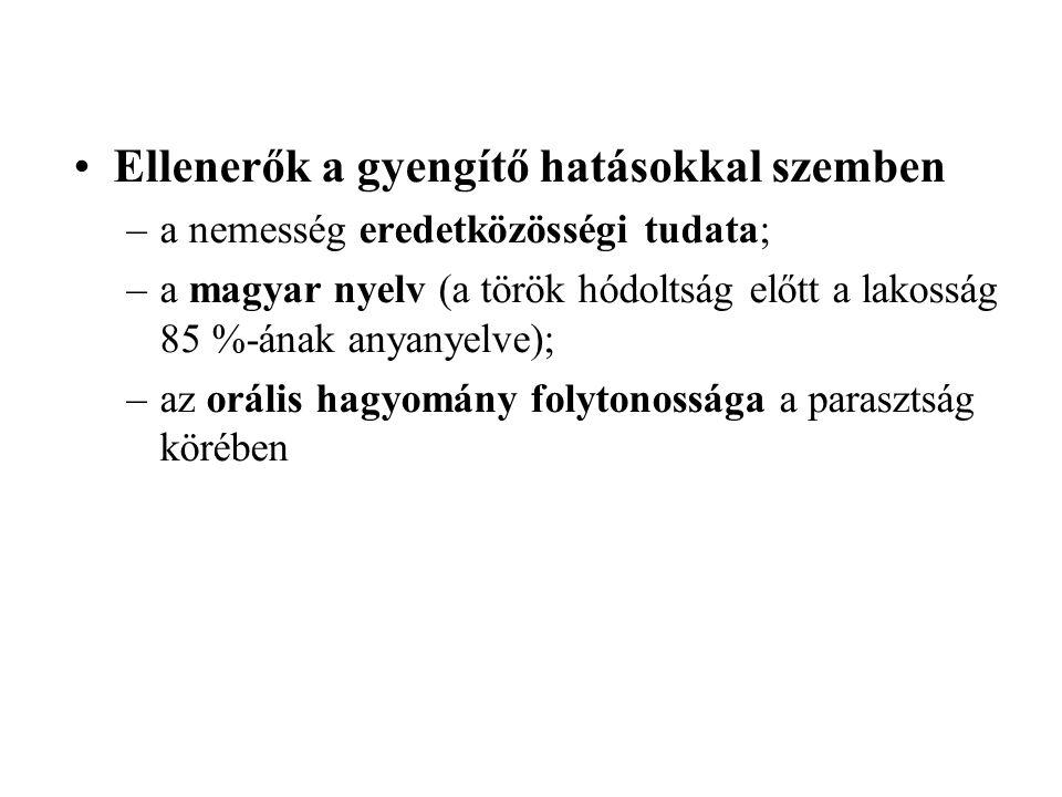 Ellenerők a gyengítő hatásokkal szemben –a nemesség eredetközösségi tudata; –a magyar nyelv (a török hódoltság előtt a lakosság 85 %-ának anyanyelve); –az orális hagyomány folytonossága a parasztság körében