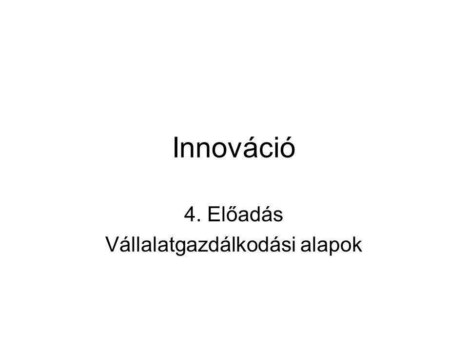 Innováció 4. Előadás Vállalatgazdálkodási alapok