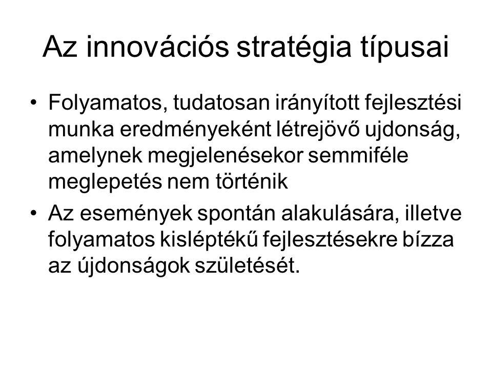 Az innovációs stratégia irányultsága Újdonság a piac számára alacsonymagas Újdonság a vállalat számára magas Technológiai innováció (új eljárás régi probléma) Komplex megoldások (a technológia és a piac együtt fejlődik) Vezető pozíciójú vállalatok alacsony Termékdifferenciálás (minőséggel és változatokkal való versenyzés) Szerkezeti újítás (meglévő technológiák új kombinációjával új funkciók)