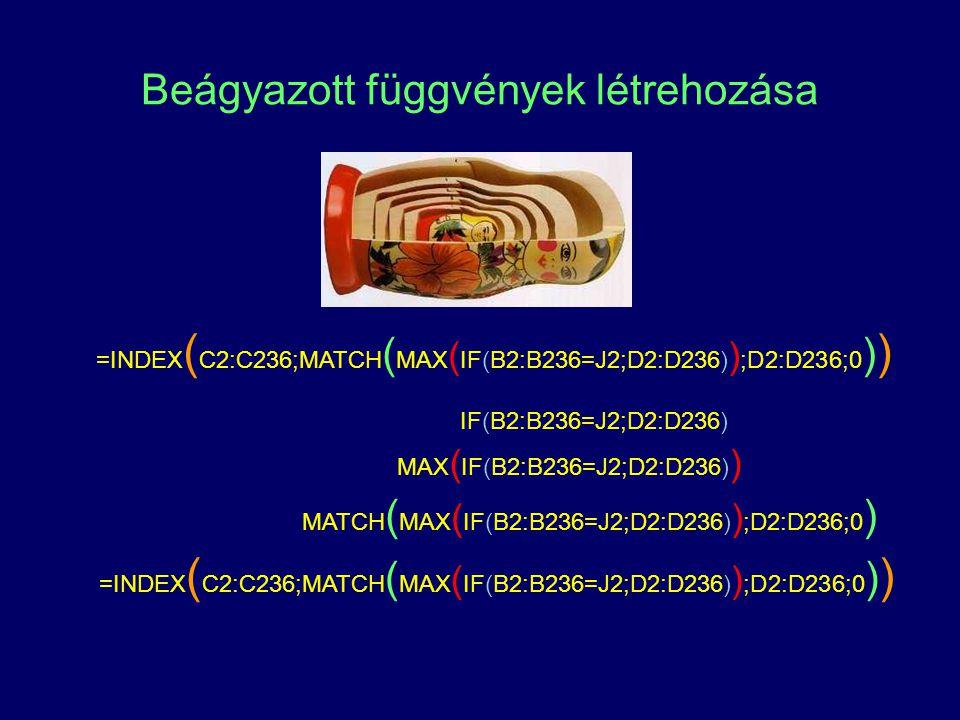 Beágyazott függvények létrehozása =INDEX ( C2:C236;MATCH ( MAX ( IF(B2:B236=J2;D2:D236) ) ;D2:D236;0 ) ) IF(B2:B236=J2;D2:D236) MAX ( IF(B2:B236=J2;D2:D236) ) MATCH ( MAX ( IF(B2:B236=J2;D2:D236) ) ;D2:D236;0 ) =INDEX ( C2:C236;MATCH ( MAX ( IF(B2:B236=J2;D2:D236) ) ;D2:D236;0 ) )
