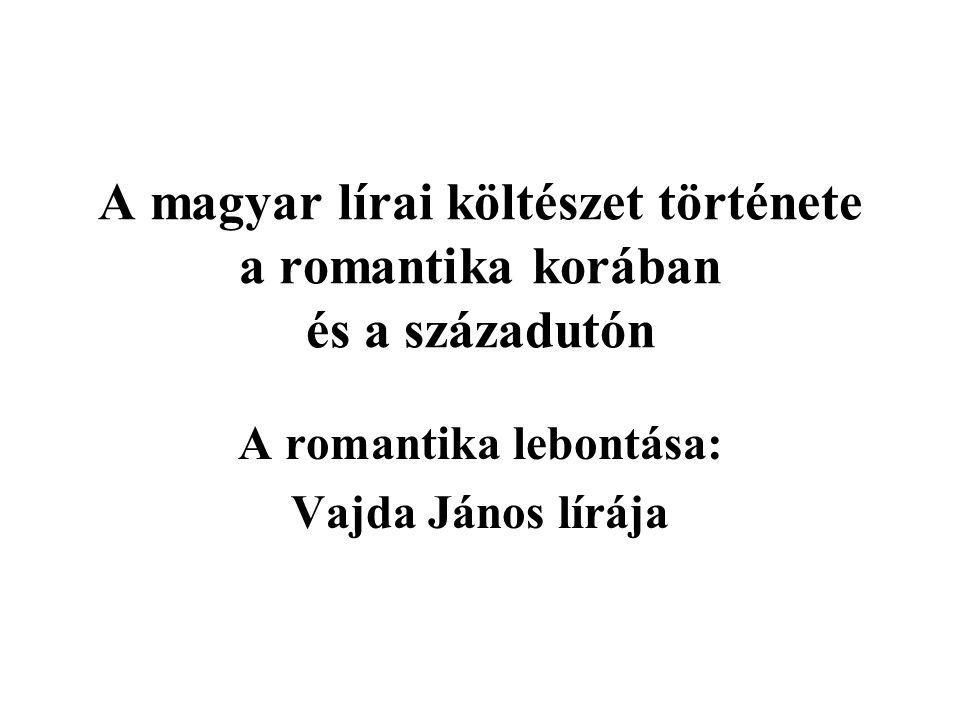 A magyar lírai költészet története a romantika korában és a századutón A romantika lebontása: Vajda János lírája