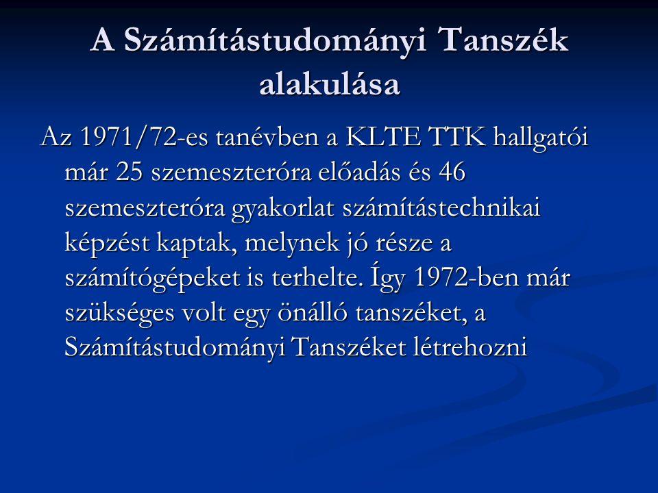 A Számítástudományi Tanszék alakulása Az 1971/72-es tanévben a KLTE TTK hallgatói már 25 szemeszteróra előadás és 46 szemeszteróra gyakorlat számítást