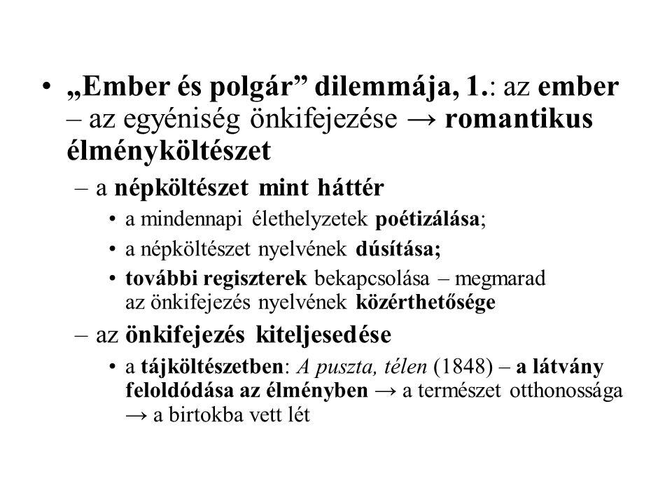 """""""Ember és polgár dilemmája, 1.: az ember – az egyéniség önkifejezése → romantikus élményköltészet –a népköltészet mint háttér a mindennapi élethelyzetek poétizálása; a népköltészet nyelvének dúsítása; további regiszterek bekapcsolása – megmarad az önkifejezés nyelvének közérthetősége –az önkifejezés kiteljesedése a tájköltészetben: A puszta, télen (1848) – a látvány feloldódása az élményben → a természet otthonossága → a birtokba vett lét"""