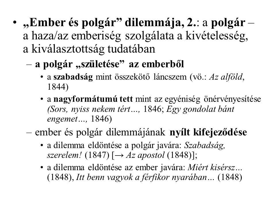 """""""Ember és polgár dilemmája, 2.: a polgár – a haza/az emberiség szolgálata a kivételesség, a kiválasztottság tudatában –a polgár """"születése az emberből a szabadság mint összekötő láncszem (vö.: Az alföld, 1844) a nagyformátumú tett mint az egyéniség önérvényesítése (Sors, nyiss nekem tért…, 1846; Egy gondolat bánt engemet…, 1846) –ember és polgár dilemmájának nyílt kifejeződése a dilemma eldöntése a polgár javára: Szabadság, szerelem."""