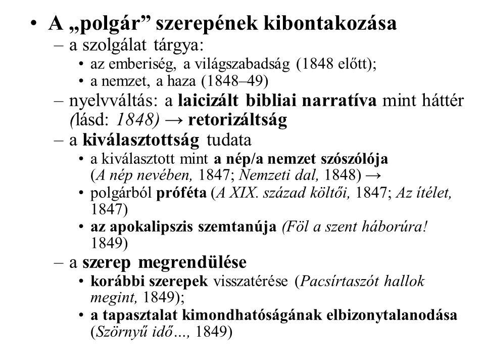 """A """"polgár szerepének kibontakozása –a szolgálat tárgya: az emberiség, a világszabadság (1848 előtt); a nemzet, a haza (1848–49) –nyelvváltás: a laicizált bibliai narratíva mint háttér (lásd: 1848) → retorizáltság –a kiválasztottság tudata a kiválasztott mint a nép/a nemzet szószólója (A nép nevében, 1847; Nemzeti dal, 1848) → polgárból próféta (A XIX."""