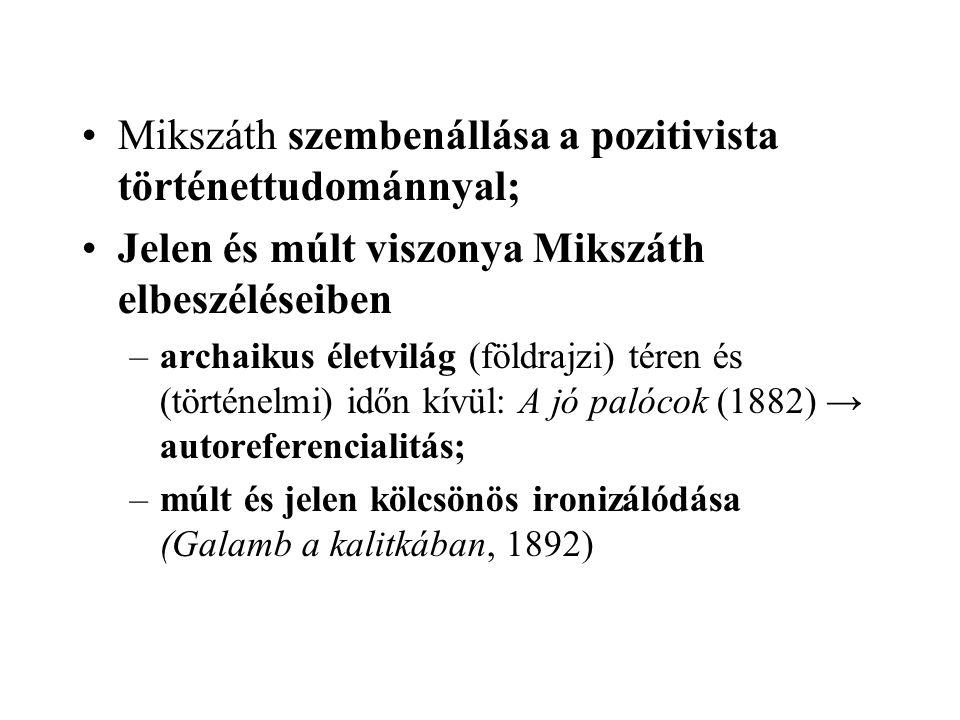 Mikszáth szembenállása a pozitivista történettudománnyal; Jelen és múlt viszonya Mikszáth elbeszéléseiben –archaikus életvilág (földrajzi) téren és (történelmi) időn kívül: A jó palócok (1882) → autoreferencialitás; –múlt és jelen kölcsönös ironizálódása (Galamb a kalitkában, 1892)