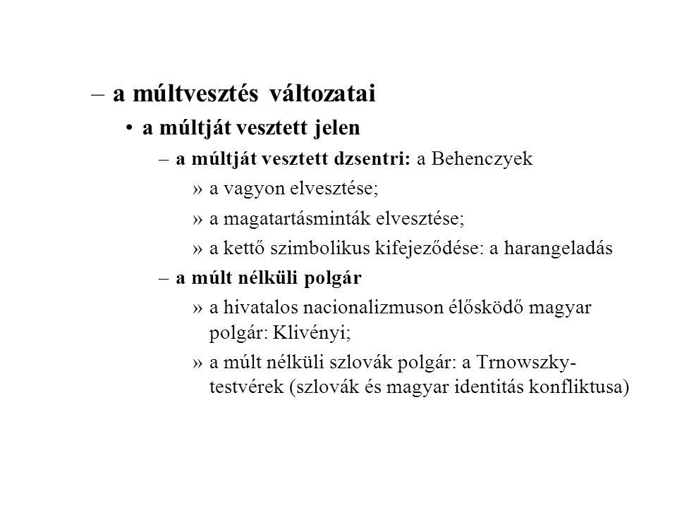–a múltvesztés változatai a múltját vesztett jelen –a múltját vesztett dzsentri: a Behenczyek »a vagyon elvesztése; »a magatartásminták elvesztése; »a kettő szimbolikus kifejeződése: a harangeladás –a múlt nélküli polgár »a hivatalos nacionalizmuson élősködő magyar polgár: Klivényi; »a múlt nélküli szlovák polgár: a Trnowszky- testvérek (szlovák és magyar identitás konfliktusa)