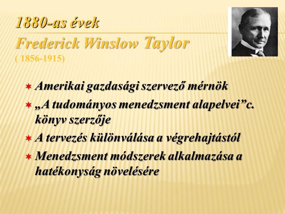 """1880-as évek Frederick Winslow Taylor 1880-as évek Frederick Winslow Taylor ( 1856-1915) ¬ Amerikai gazdasági szervező mérnök ¬ """"A tudományos menedzsm"""